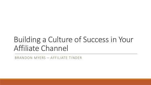 Building a Culture of Success in Your Affiliate Channel BRANDON MYERS – AFFILIATE TINDER
