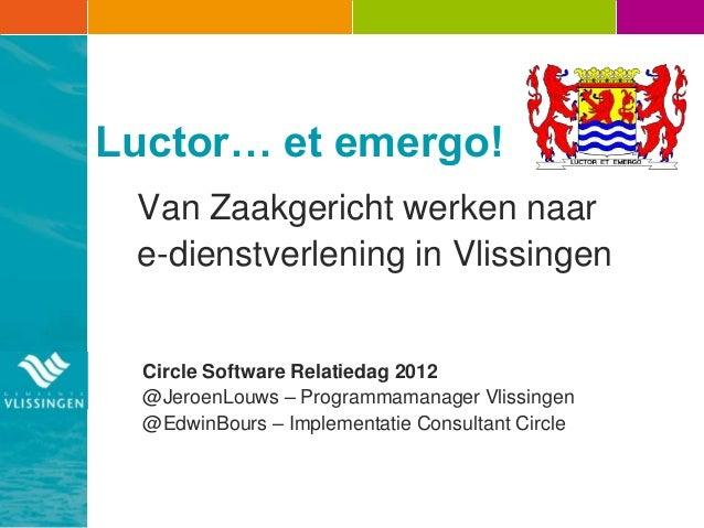 Luctor… et emergo! Van Zaakgericht werken naar e-dienstverlening in Vlissingen  Circle Software Relatiedag 2012  @JeroenLo...