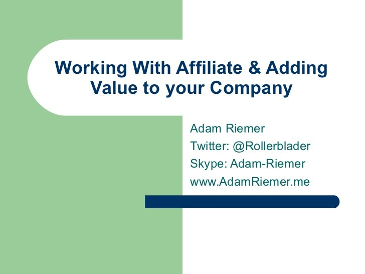 Working With Affiliate & Adding   Value to your Company               Adam Riemer               Twitter: @Rollerblader    ...