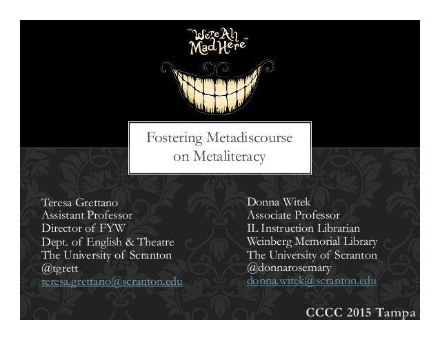 Fostering Metadiscourse on Metaliteracy Teresa Grettano Assistant Professor Director of FYW Dept. of English & Theatre The...