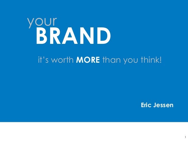 it's worth MORE than you think! 1 your BRAND Eric Jessen