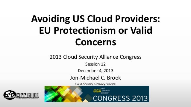 Avoiding US Cloud Providers: EU Protectionism or Valid Concerns 2013 Cloud Security Alliance Congress Session 12 December ...