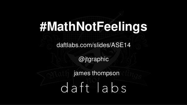 #MathNotFeelings daftlabs.com/slides/ASE14 @jtgraphic james thompson