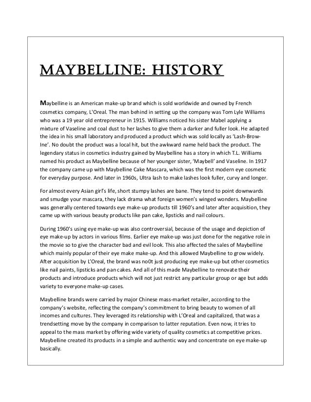 Maybelline: History Maybelline is an American make-up brand which is sold worldwide and owned by French cosmetics company,...