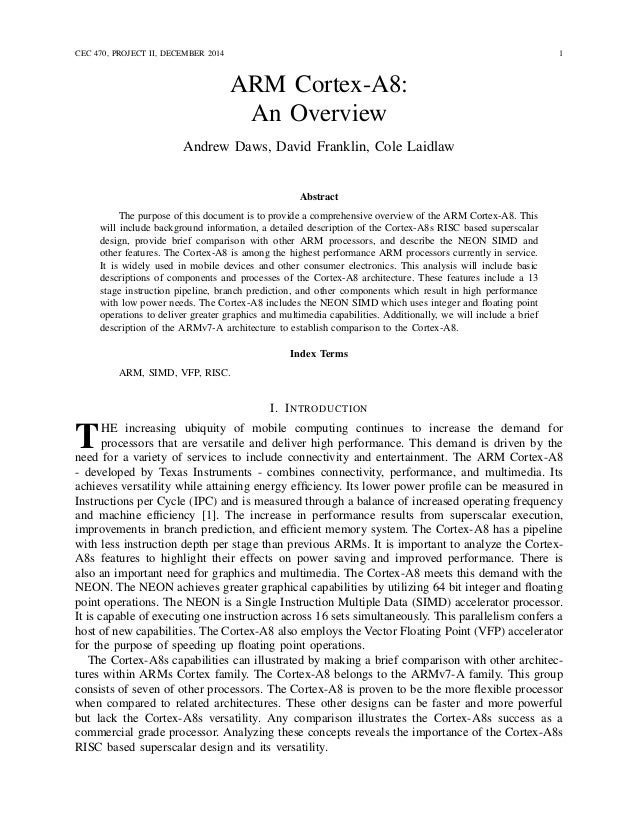 CEC 470, PROJECT II, DECEMBER 2014 1 ARM Cortex-A8: An Overview Andrew Daws, David Franklin, Cole Laidlaw Abstract The pur...