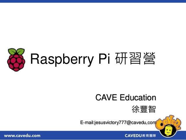 Raspberry Pi 研習營 CAVE Education 徐豐智 E-mail:jesusvictory777@cavedu,com 1