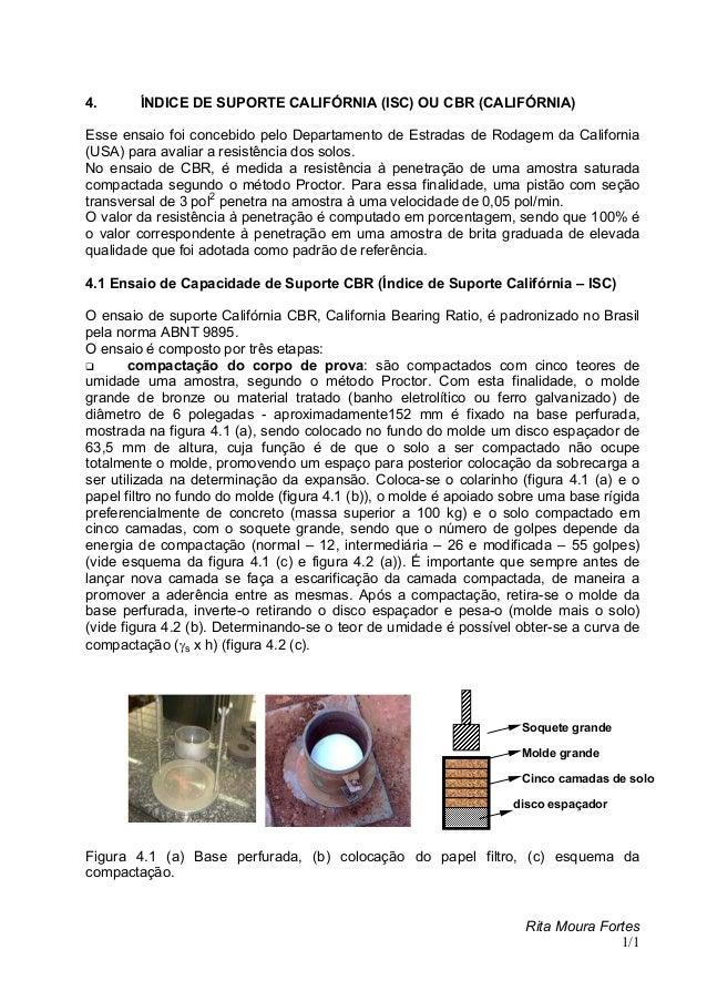 Rita Moura Fortes 1/1 4. ÍNDICE DE SUPORTE CALIFÓRNIA (ISC) OU CBR (CALIFÓRNIA) Esse ensaio foi concebido pelo Departament...