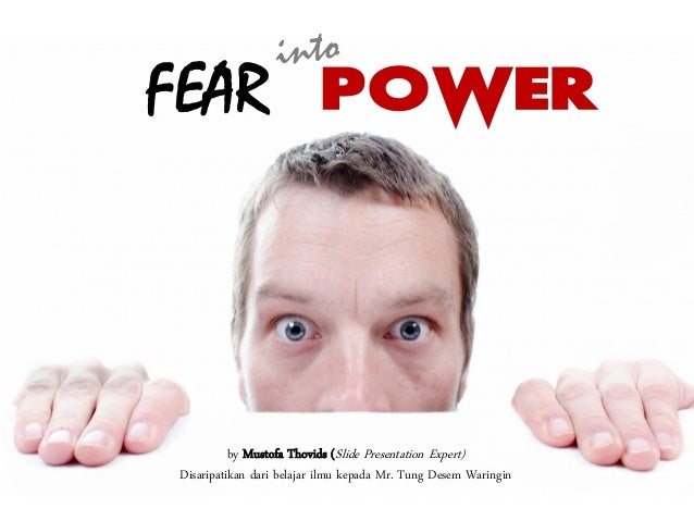 FEAR POWER by Mustofa Thovids (Slide Presentation Expert) Disaripatikan dari belajar ilmu kepada Mr. Tung Desem Waringin