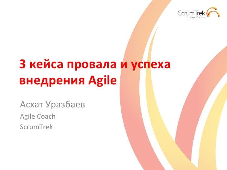 3 кейса провала и успеха внедрения Agile Асхат Уразбаев Agile Coach ScrumTrek
