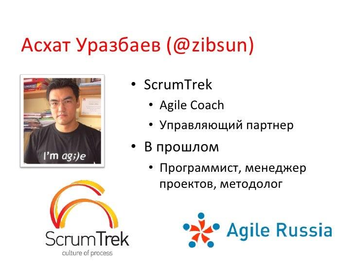 Асхат Уразбаев (@zibsun)                • ScrumTrek                   • Agile Coach                   • Упр...