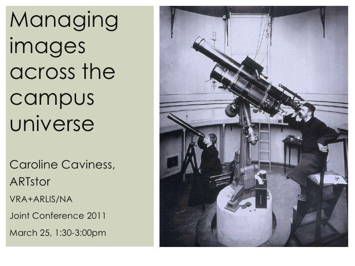 Managing images across the campus universe<br />Caroline Caviness, ARTstorVRA+ARLIS/NA Joint Conference 2011<br />March 25...