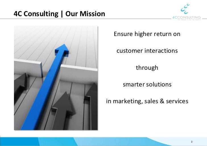 4C Consulting   Our Mission<br />Ensure higher return on <br />customer interactions <br />through <br />smarter solutions...
