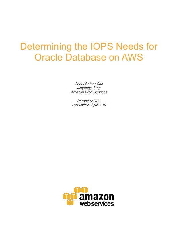 Determining the IOPS Needs for Oracle Database on AWS Abdul Sathar Sait Jinyoung Jung Amazon Web Services December 2014 La...
