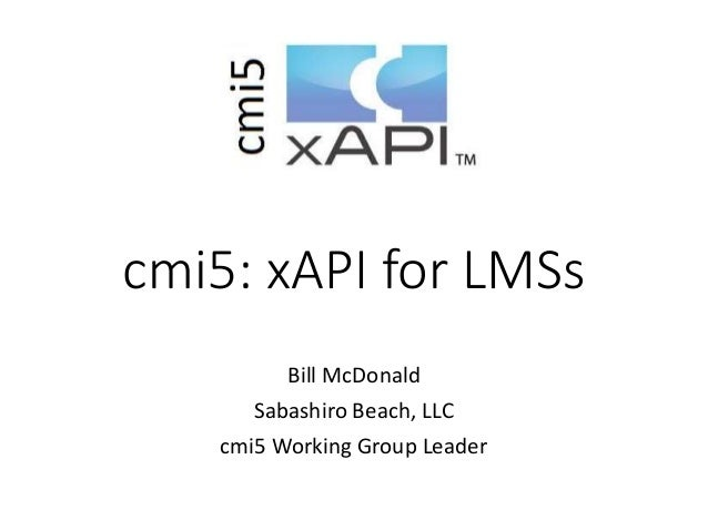 cmi5: xAPI for LMSs Bill McDonald Sabashiro Beach, LLC cmi5 Working Group Leader