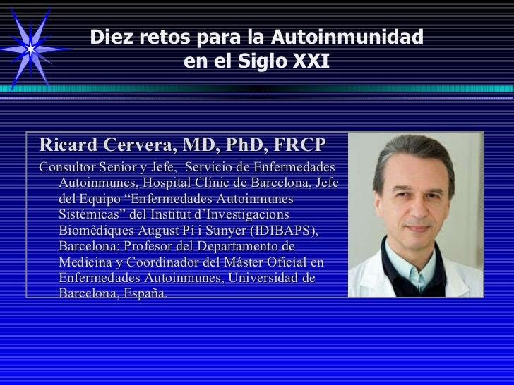 Diez retos para la Autoinmunidad en el Siglo XXI <ul><li>Ricard Cervera, MD, PhD, FRCP </li></ul><ul><li>Consultor Senior ...