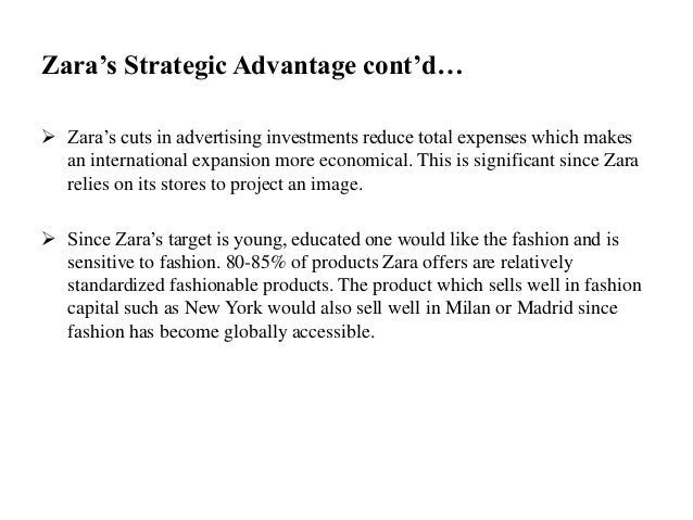 Zara's Strategic Advantage cont'd…  Zara's cuts in advertising investments reduce total expenses which makes an internati...