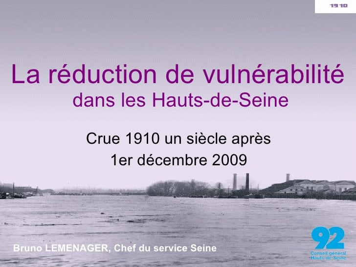 La réduction de vulnérabilité  dans les Hauts-de-Seine Crue 1910 un siècle après 1er décembre 2009 Bruno LEMENAGER, Chef d...