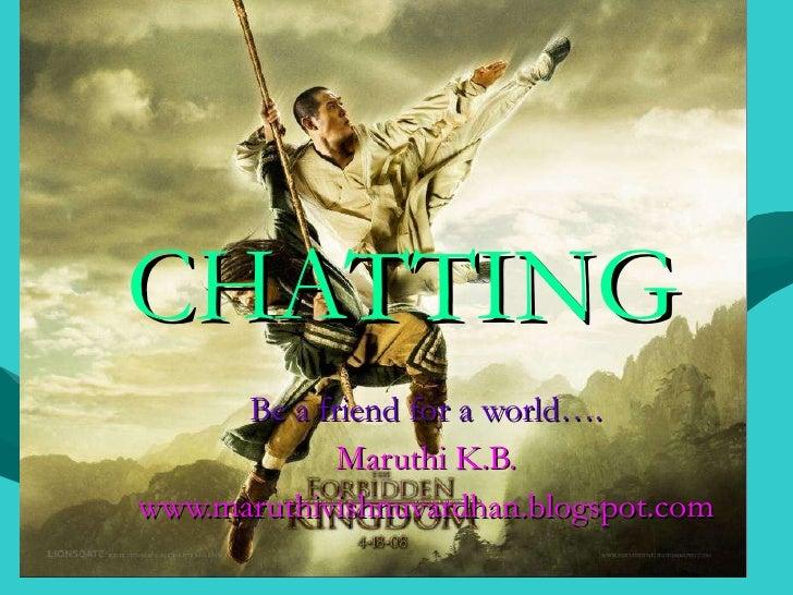 CHATTING Be a friend for a world…. Maruthi K.B. www.maruthivishnuvardhan.blogspot.com