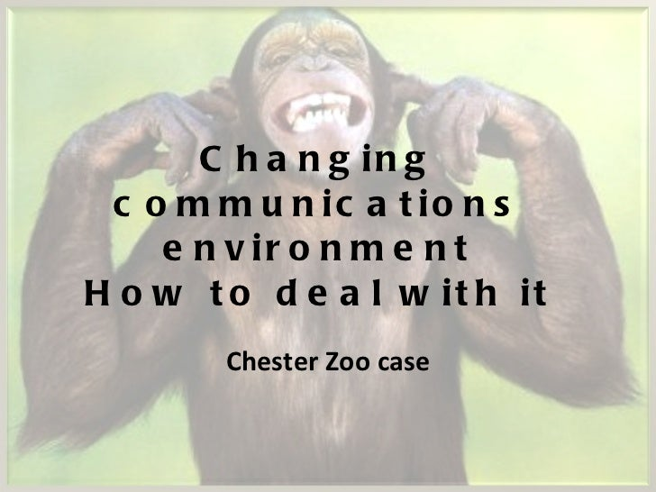 Changing communications environment How to deal with it Chester Zoo case