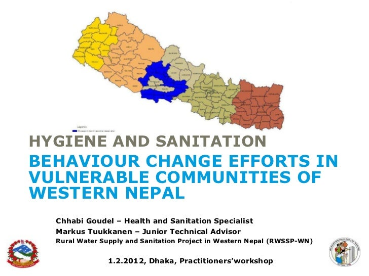 HYGIENE AND SANITATIONBEHAVIOUR CHANGE EFFORTS INVULNERABLE COMMUNITIES OFWESTERN NEPAL  Chhabi Goudel – Health and Sanita...
