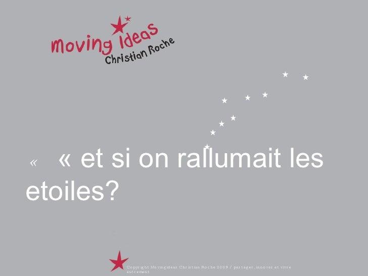 «  «et si on rallumait les etoiles? Copyright Movingideas Christian Roche 2009 / partager, innover et vivre autrement
