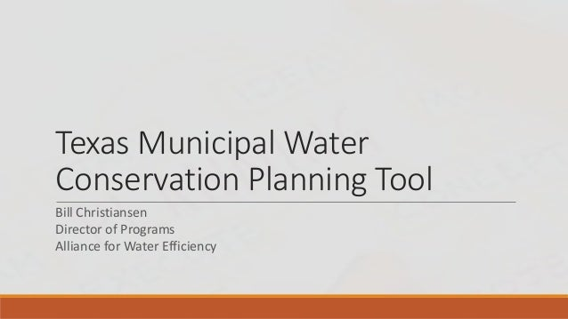 Texas Municipal Water Conservation Planning Tool Bill Christiansen Director of Programs Alliance for Water Efficiency