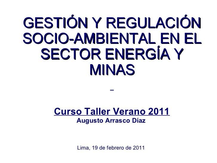 GESTIÓN Y REGULACIÓNSOCIO-AMBIENTAL EN EL  SECTOR ENERGÍA Y       MINAS   Curso Taller Verano 2011       Augusto Arrasco D...