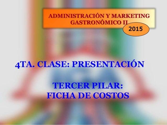 4TA. CLASE: PRESENTACIÓN ADMINISTRACIÓN Y MARKETING GASTRONÓMICO II 2015 TERCER PILAR: FICHA DE COSTOS
