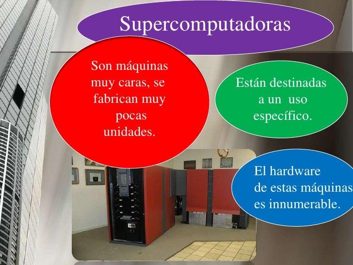 SupercomputadorasSon máquinasmuy caras, se   Están destinadasfabrican muy        a un uso    pocas          específico.  u...