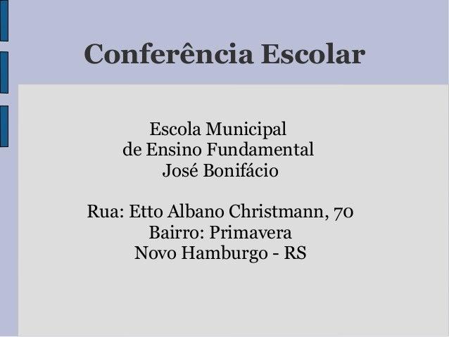 Conferência Escolar Escola Municipal de Ensino Fundamental José Bonifácio Rua: Etto Albano Christmann, 70 Bairro: Primaver...