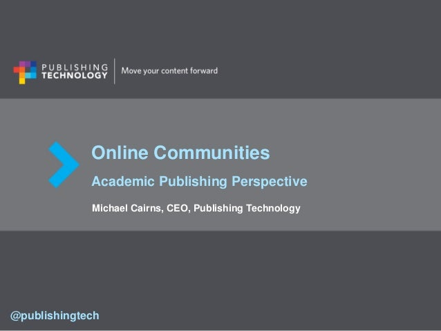 Online Communities Academic Publishing Perspective Michael Cairns, CEO, Publishing Technology @publishingtech