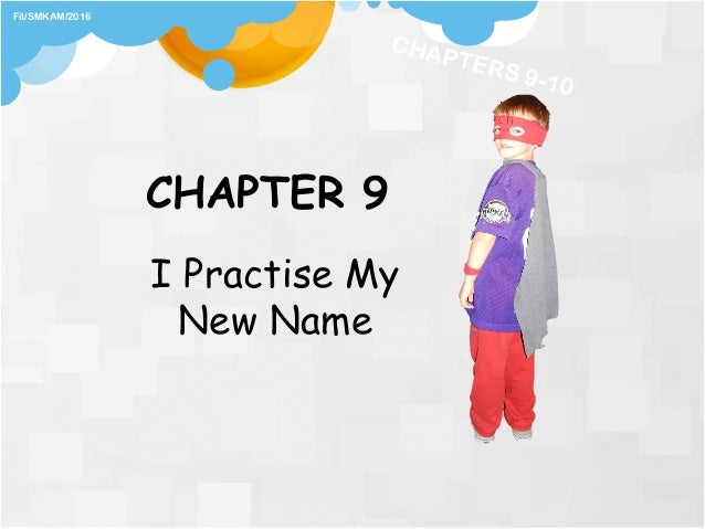 CHAPTER 9 I Practise My New Name Fit/SMKAM/2016 CHAPTERS 9-10