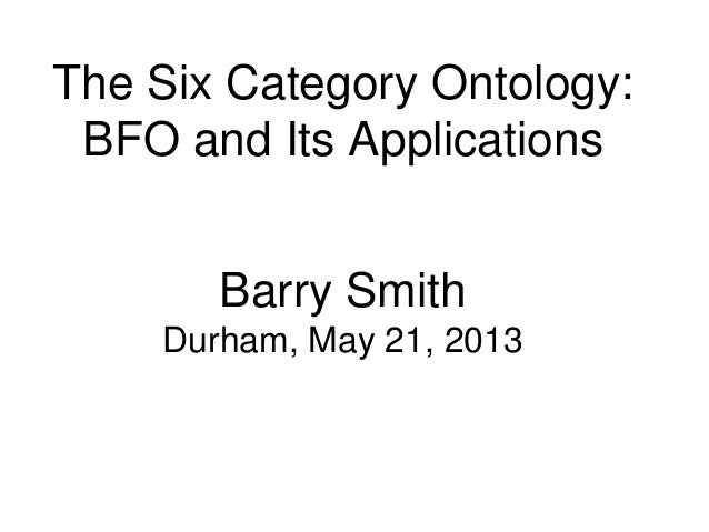 The Six Category Ontology:BFO and Its ApplicationsBarry SmithDurham, May 21, 2013