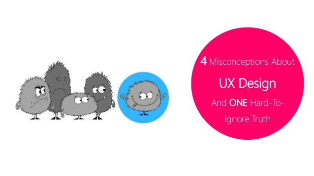 4 Misconceptions About  UX Design  And ONE Hard-To-  Ignore Truth