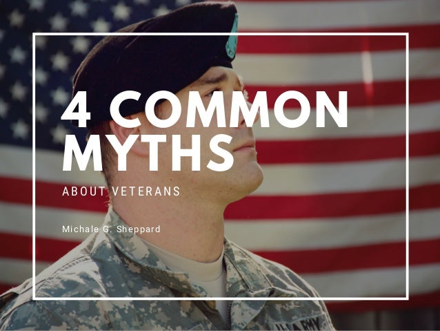 4 COMMON MYTHS ABOUT VETERANS Michale G. Sheppard