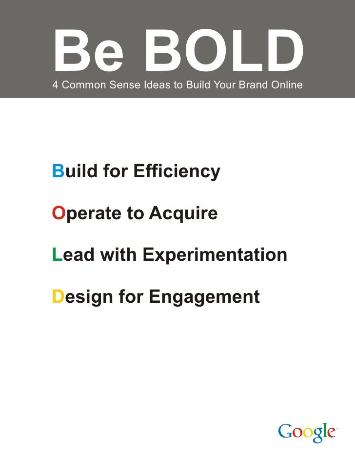 Be BOLD 4 Common Sense Ideas to Build Your Brand Online     Build for Efficiency  Operate to Acquire  Lead with Experiment...