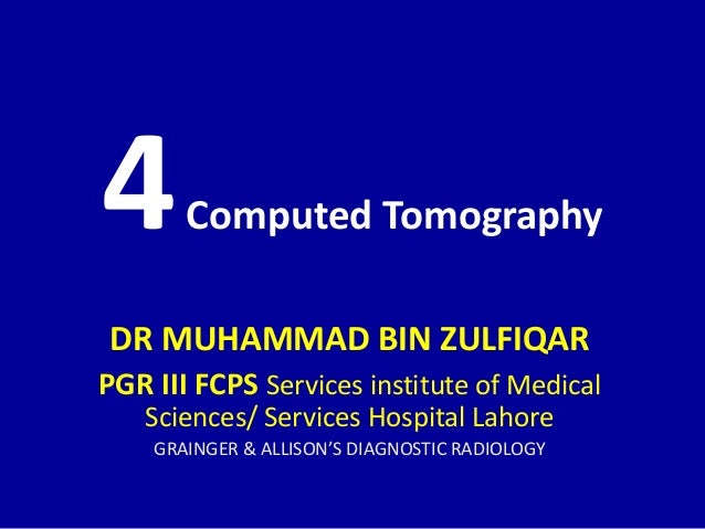 4Computed Tomography DR MUHAMMAD BIN ZULFIQAR PGR III FCPS Services institute of Medical Sciences/ Services Hospital Lahor...