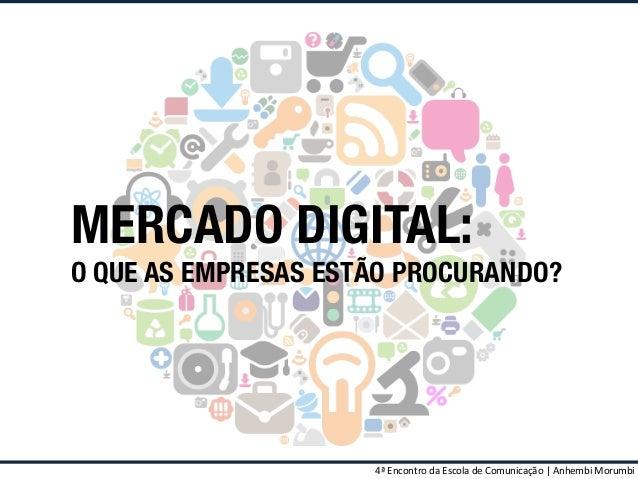 MERCADO DIGITAL:  O QUE AS EMPRESAS ESTÃO PROCURANDO?  4ª  Encontro  da  Escola  de  Comunicação  |  Anhembi...