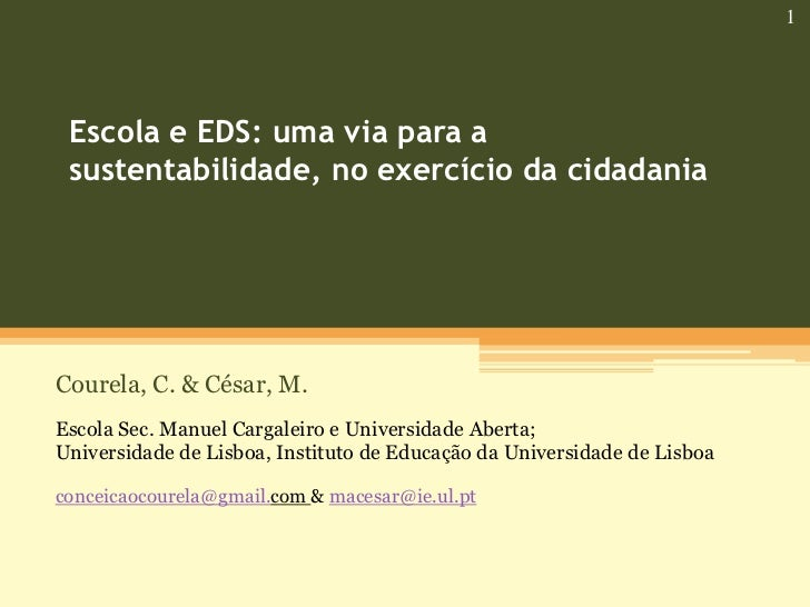 1 Escola e EDS: uma via para a sustentabilidade, no exercício da cidadaniaCourela, C. & César, M.Escola Sec. Manuel Cargal...