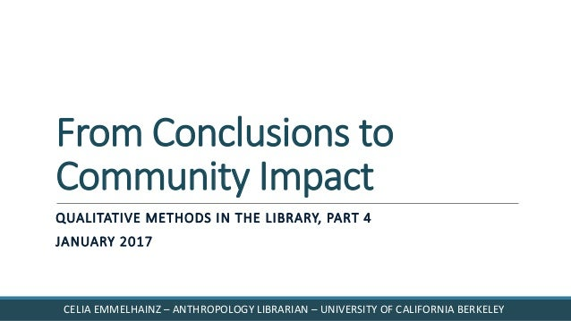 From Conclusions to Community Impact QUALITATIVE METHODS IN THE LIBRARY, PART 4 JANUARY 2017 CELIA EMMELHAINZ – ANTHROPOLO...