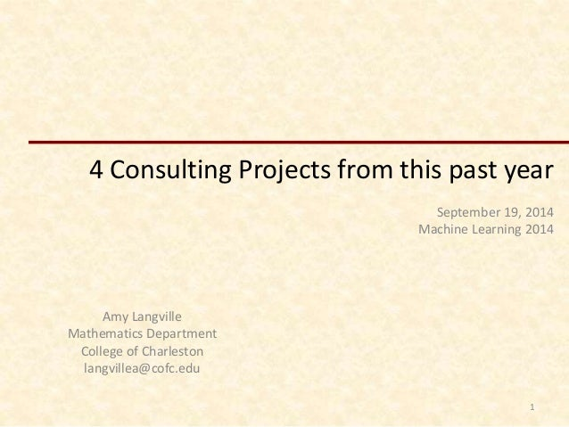 4 Consulting Projects from this past year  September 19, 2014  Machine Learning 2014  Amy Langville  Mathematics Departmen...
