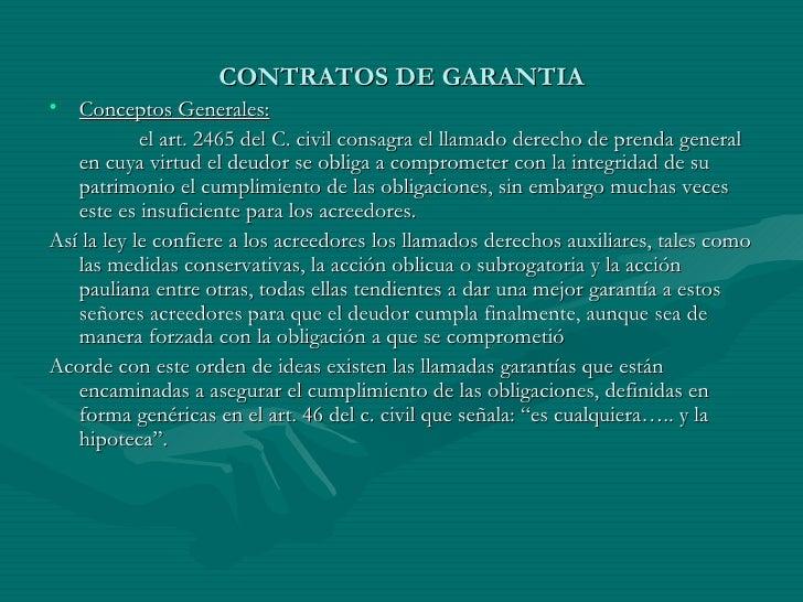 CONTRATOS DE GARANTIA <ul><li>Conceptos Generales: </li></ul><ul><li>el art. 2465 del C. civil consagra el llamado derecho...