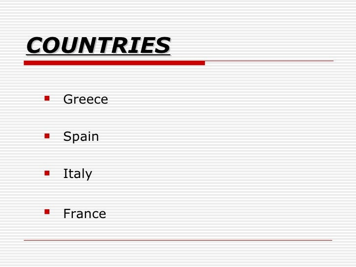 COUNTRIES <ul><ul><li>Greece  </li></ul></ul><ul><ul><li>Spain </li></ul></ul><ul><ul><li>Italy  </li></ul></ul><ul><ul><l...