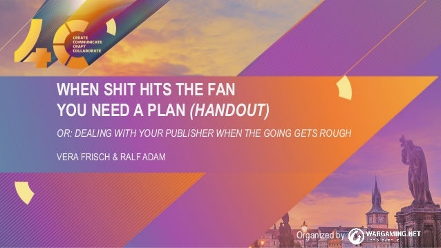 WHEN SHIT HITS THE FAN YOU NEED A PLAN (HANDOUT) OR: DEALING WITH YOUR PUBLISHER WHEN THE GOING GETS ROUGH VERA FRISCH & R...