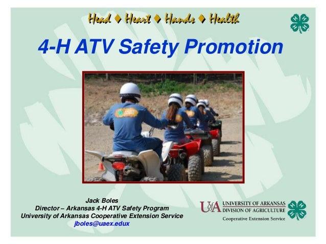 Head ♦ Heart ♦ Hands ♦ Health     4-H ATV Safety Promotion                      Jack Boles    Director – Arkansas 4-H ATV ...