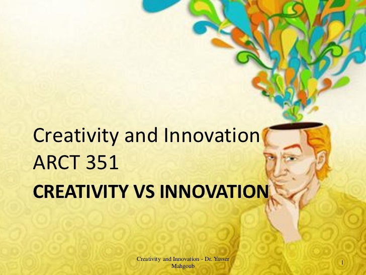 Creativity and InnovationARCT 351CREATIVITY VS INNOVATION           Creativity and Innovation - Dr. Yasser                ...