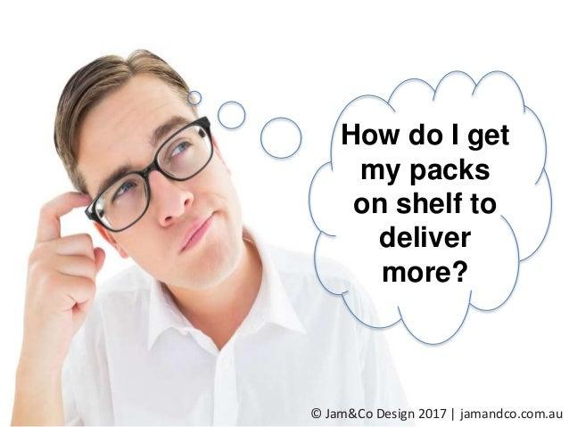 How do I get my packs on shelf to deliver more? © Jam&Co Design 2017 | jamandco.com.au