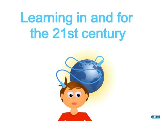 Learning in and for  the 21st century