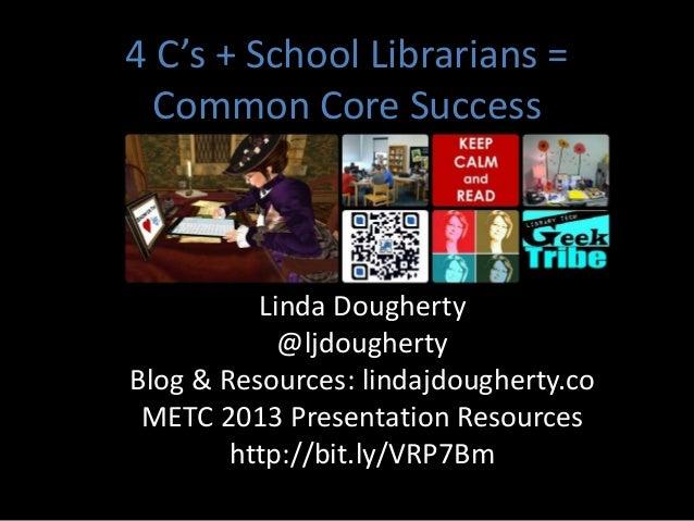 4 C's + School Librarians =  Common Core Success          Linda Dougherty            @ljdoughertyBlog & Resources: lindajd...