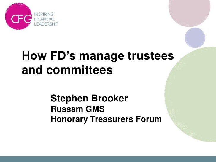 How FD's manage trusteesand committees    Stephen Brooker    Russam GMS    Honorary Treasurers Forum